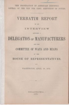 "THE PROSTRATION OF AMERICA'S INDUSTRY, REPEAL OF THE TEN PER CENT REDUCTION OF DUTIES. Verbatim Report of an Interview between a Delegation of Manufacturers and the Committee of Ways and Means of the House of Representatives, at Washington, April 28, 1874.; ""Phonographically Reported by the Official Reporter of the Committee."" Joseph Wharton, others."