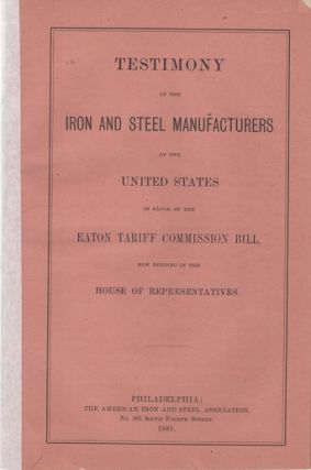 TESTIMONY OF THE IRON AND STEEL MANUFACTURERS OF THE UNITED STATES IN FAVOR OF THE EATON TARIFF COMMISSION BILL, NOW PENDING IN THE HOUSE OF REPRESENTATIVES. Daniel J. Morrell.