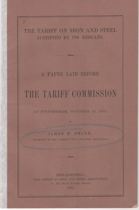 THE TARIFF ON IRON AND STEEL JUSTIFIED BY ITS RESULTS: A Paper Laid before the Tariff Commission at Pittsburgh, October 10, 1882. James M. Swank.