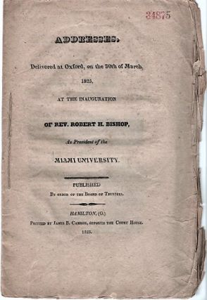 ADDRESSES. DELIVERED AT OXFORD, ON THE 30TH OF MARCH, 1825, AT THE INAUGURATION OF REV. ROBERT H....