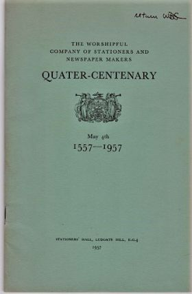 THE WORSHIPFUL COMPANY OF STATIONERS AND NEWSPAPER MAKERS: QUATER-CENTENARY, May 4th, 1557-1957....