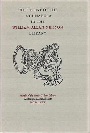CHECK LIST OF THE INCUNABULA IN THE WILLIAM ALLAN NEILSON LIBRARY. Dorothy King, Ruth Mortimer