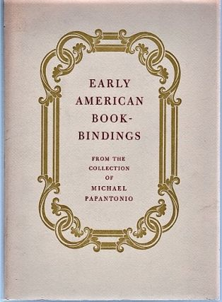 EARLY AMERICAN BOOKBINDINGS: From the Collection of Michael Papantonio. Michael Papantonio