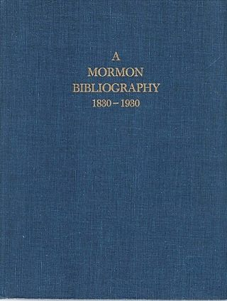 A MORMON BIBLIOGRAPHY, 1839-1930: Books, Pamphlets, Periodicals, and Broadsides Relating to the...