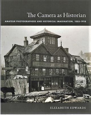 THE CAMERA AS HISTORIAN: Amateur Photographers and Historical Information, 1885-1918. Elizabeth...