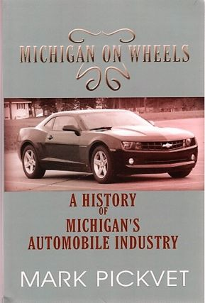 MICHIGAN ON WHEELS: A History of Michigan's Automobile Industry. Mark Michigan / Pickvet