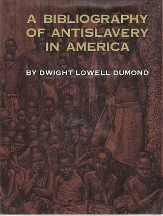 A BIBLIOGRAPHY OF ANTISLAVERY IN AMERICA. Dwight Lowell Dumond