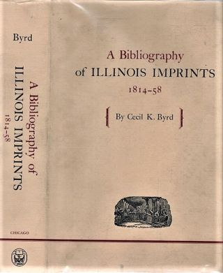 A BIBLIOGRAPHY OF ILLINOIS IMPRINTS, 1814-58. Cecil K. Illinois / Byrd