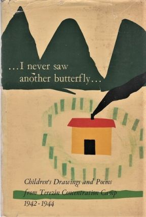 I NEVER SAW ANOTHER BUTTERFLY. Children's Drawings and Poems from Terezin Concentration Camp,...