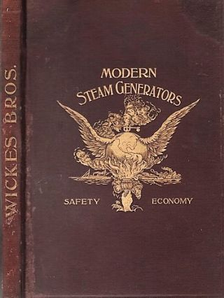 MODERN STEAM GENERATORS - SAFETY - ECONOMY. Wickes Bros., Manufacturers of Boilers, Engines, and...
