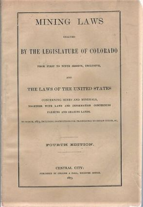 MINING LAWS ENACTED BY THE LEGISLATURE OF COLORADO FROM FIRST TO NINTH SESSION, INCLUSIVE, AND...