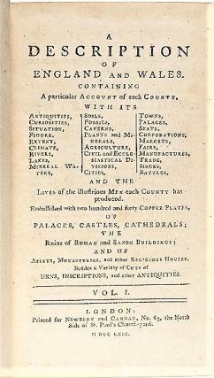 A DESCRIPTION OF ENGLAND AND WALES. Containing a particular Account of each County, with its Antiquities, Curiosities, Situation, Figure, Extent, Climate, Rivers, Lakes, Mineral Waters, Soils, Fossils, Caverns, Plants and Minerals, Agriculture, Civil and Ecclesiastical Divisions, Cities, Towns, Palaces, Seats, Corporations, Markets, Fairs, Manufactures, Trade, Sieges, Battles, and the Lives of illustrious Men each County has produced, Embellished with two hundred and forty Copper Plates, of Palaces, Castles, Cathedrals; the Ruins of Roman and Saxon Buildings; and of Abbeys, Monasteries, and other Religious Houses. Besides a Variety of Cuts of Urns, Inscriptions, and other Antiquities.
