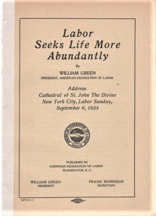 LABOR SEEKS LIFE MORE ABUNDANTLY. By William Green, President, American Federation of Labor. ...