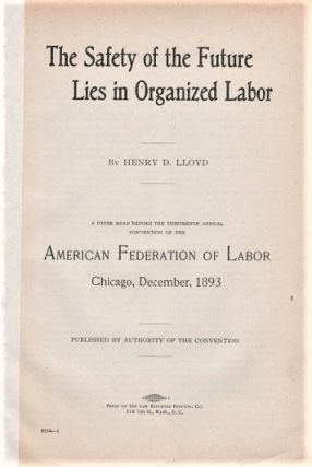 THE SAFETY OF THE FUTURE LIES IN ORGANIZED LABOR. A Paper Read before the Thirteenth Annual...