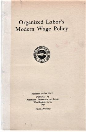 ORGANIZED LABOR'S MODERN WAGE POLICY. Research Series No. 1. William Green