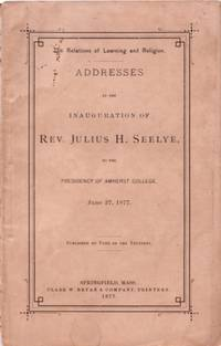 THE RELATIONS OF LEARNING AND RELIGION:; Addresses.Inauguration of Rev. Julius H. Seelye to the...
