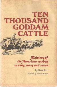 TEN THOUSAND GODDAM CATTLE:; A History of the American Cowboy in Song, Story and Verse. Katie Lee.
