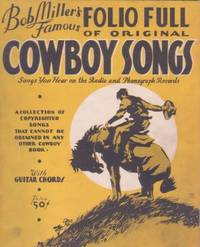 BOB MILLER'S FAMOUS FOLIO FULL OF ORIGINAL COWBOY SONGS:; Songs You Hear on the Radio and...