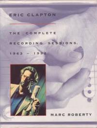 ERIC CLAPTON: THE COMPLETE RECORDING SESSIONS, 1963-1992. Marc Roberty.
